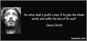 ... gain the whole world, and suffer the loss of his soul? - Jesus Christ