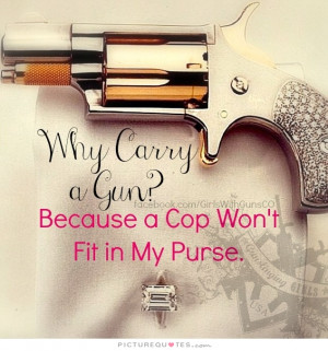 Why carry a gun? Because a cop won't fit in my purse. Picture Quote #1
