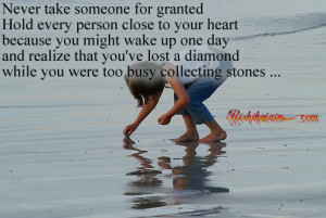Never take someone for granted Hold every person close to your heart ...
