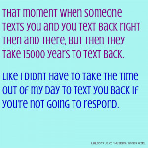 ... texts you and you text back right then and there, but then they t