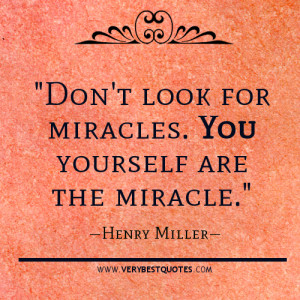 """Don't look for miracles. You yourself are the miracle."""""""