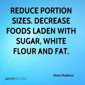 Denis Medeiros - Reduce portion sizes. Decrease foods laden with sugar ...