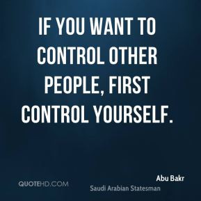 ... Bakr - If you want to control other people, first control yourself