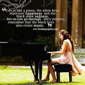 Life is like a piano, the while keys represent happiness and the black ...