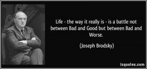 ... not between Bad and Good but between Bad and Worse. - Joseph Brodsky