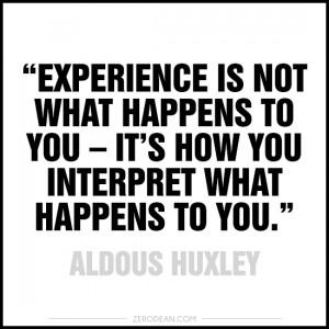 "... it's how you interpret what happens to you."" — Aldous Huxley"