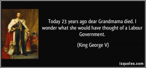 ... what she would have thought of a Labour Government. - King George V