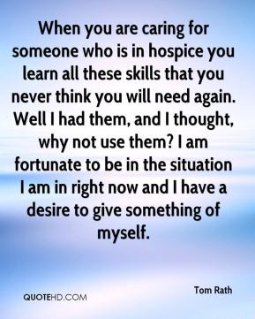 Tom Rath - When you are caring for someone who is in hospice you learn ...