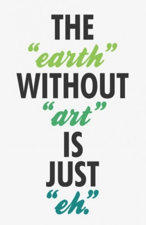 "The ""Earth"" without ""art"" is just ""eh""."