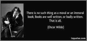 ... Books are well written, or badly written. That is all. - Oscar Wilde