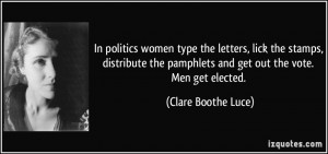 ... pamphlets and get out the vote. Men get elected. - Clare Boothe Luce