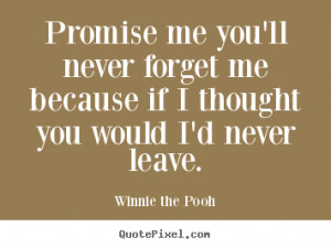 Promise me you'll never forget me because if I thought you would I'd ...