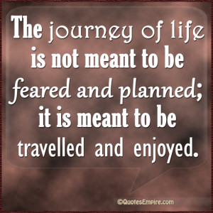 The journey of life is not meant to be feared and planned; it is meant ...
