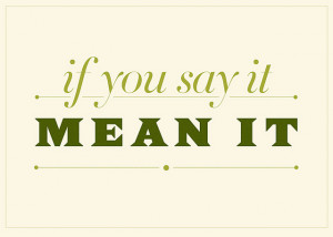 don't say it unless you mean it . . . is creative inspiration for us ...