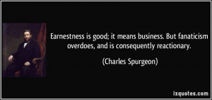 Earnestness is good; it means business. But fanaticism overdoes, and ...