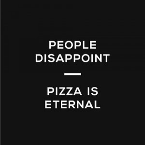People Disappoint. Pizza Is Eternal.