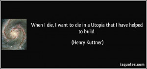 quote-when-i-die-i-want-to-die-in-a-utopia-that-i-have-helped-to-build ...