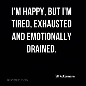 ... happy, but I'm tired, exhausted and emotionally drained