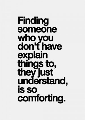 Finding someone who you don't have explain things to, they just ...