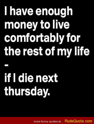have enough money to live comfortably for the rest of my life… If ...