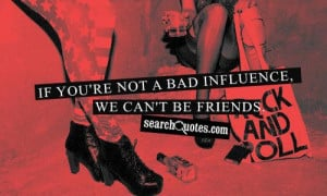 If you're not a bad influence, we can't be friends.