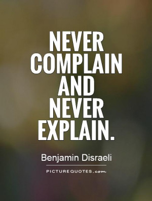 Never complain and never explain Picture Quote #1