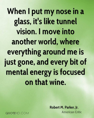 When I put my nose in a glass, it's like tunnel vision. I move into ...