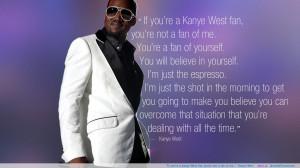 "... you're a Kanye West fan, you're not a fan of me…"" -Kanye West"