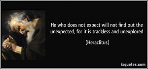 He who does not expect will not find out the unexpected, for it is ...