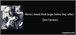 Mirrors should think longer before they reflect. - Jean Cocteau