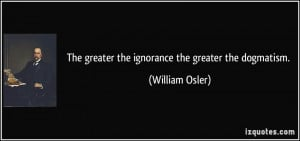 The greater the ignorance the greater the dogmatism. - William Osler