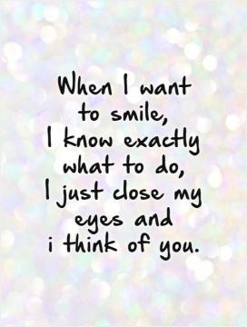 When I want to smile, I know exactly what to do, I just close my eyes ...