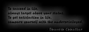 succeed in life, always target above your status. To get satisfaction ...