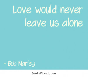 would never leave us alone bob marley more love quotes success quotes ...