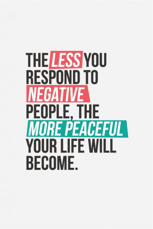 The less you respond to negative people, the more peaceful your life ...