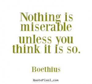 Boethius picture quotes - Nothing is miserable unless you think it is ...