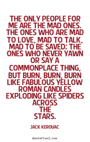 me are the mad ones. The ones who are mad to love, mad to talk, mad ...