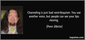 Channeling is just bad ventriloquism. You use another voice, but ...