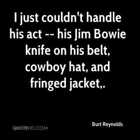 Burt Reynolds - I just couldn't handle his act -- his Jim Bowie knife ...