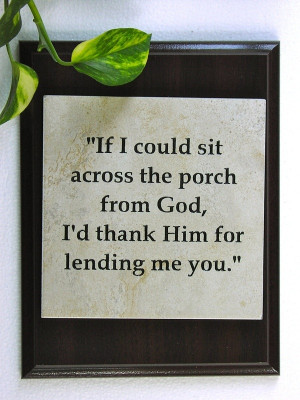 ... sit across the porch from God, I'd thank Him for lending me you