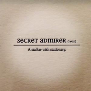 Secret Admirer -- a stalker with stationery. ha ha ha ha ._.