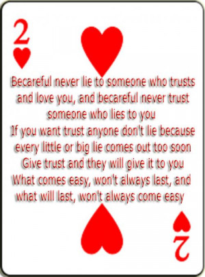 Becareful never lie to someone who trusts and love you, and becareful ...