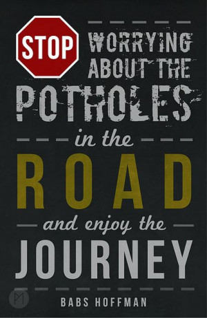 Don't worry about the potholes in the road and enjoy the journey ...