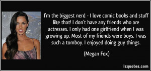 the biggest nerd - I love comic books and stuff like that! I don't ...