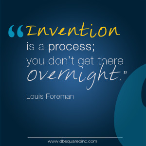 Realize up front that invention is a process; things don't happen ...