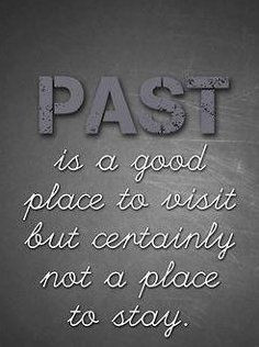 You can't live in the past. Cherish the memories but move on:) Past is ...