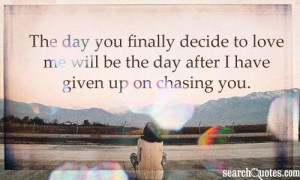 The day you finally decide to love me will be the day after I have ...