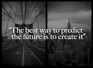 ... Life Quotes | The best way to predict the future is to create it