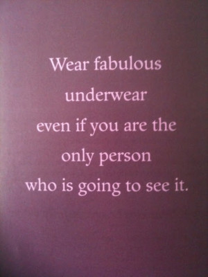 Wear fabulous underwear even if you are the only person who is going ...