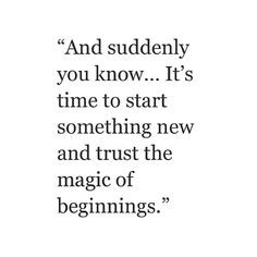 And suddenly you know... it's time to start something new and trust ...